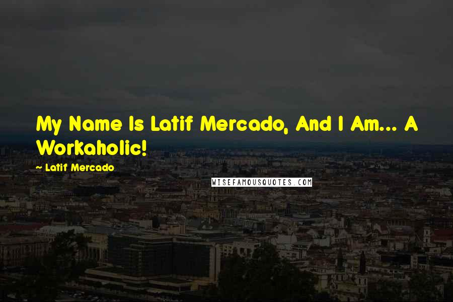 Latif Mercado quotes: My Name Is Latif Mercado, And I Am... A Workaholic!