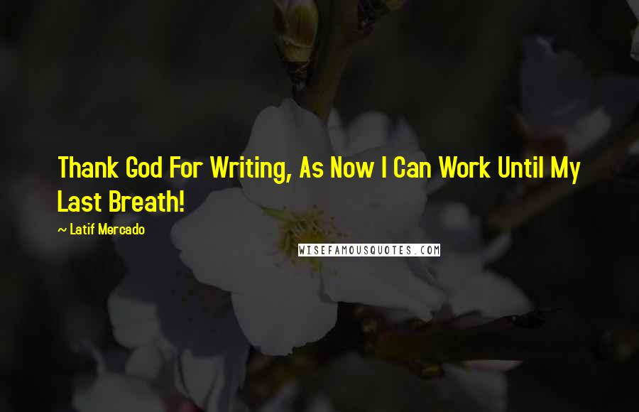 Latif Mercado quotes: Thank God For Writing, As Now I Can Work Until My Last Breath!