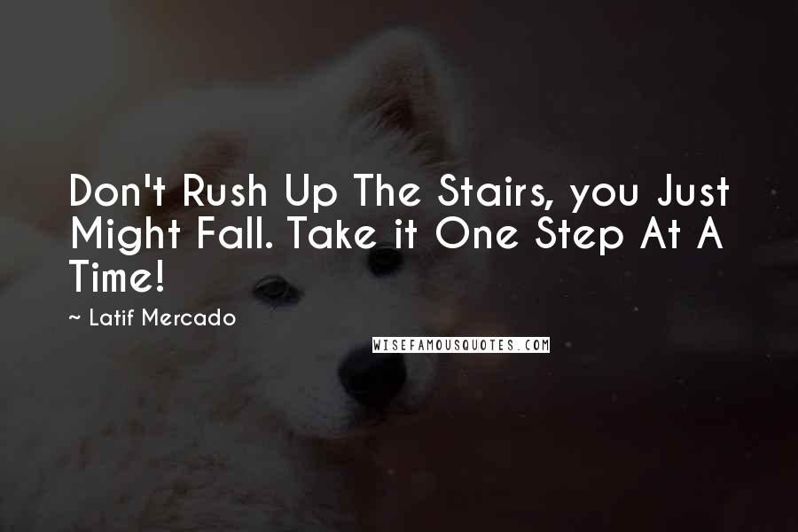 Latif Mercado quotes: Don't Rush Up The Stairs, you Just Might Fall. Take it One Step At A Time!