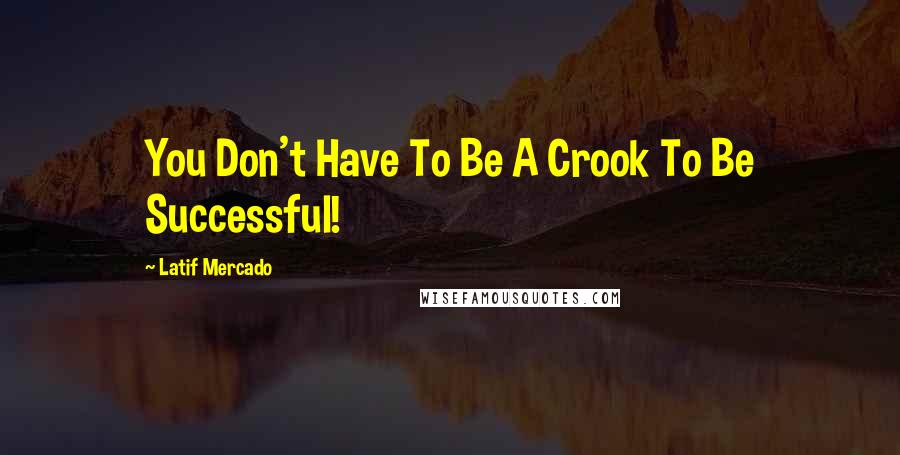 Latif Mercado quotes: You Don't Have To Be A Crook To Be Successful!