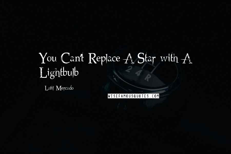 Latif Mercado quotes: You Can't Replace A Star with A Lightbulb