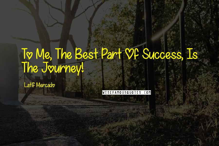 Latif Mercado quotes: To Me, The Best Part Of Success, Is The Journey!