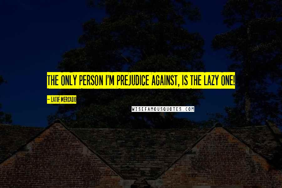 Latif Mercado quotes: The Only Person I'm Prejudice Against, is The Lazy One!