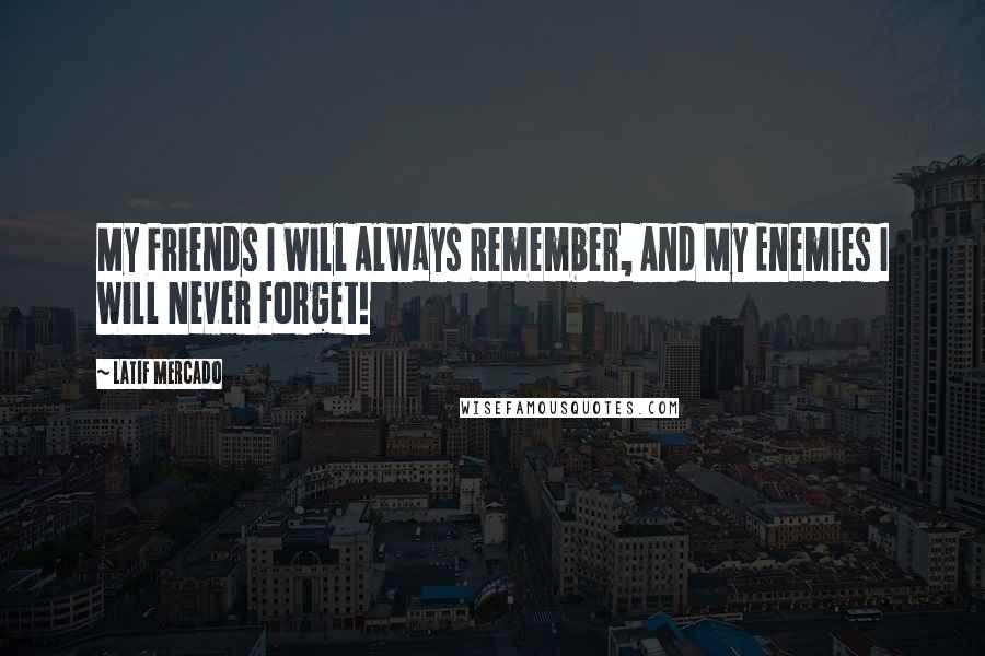 Latif Mercado quotes: My Friends I Will Always Remember, And My Enemies I Will Never Forget!