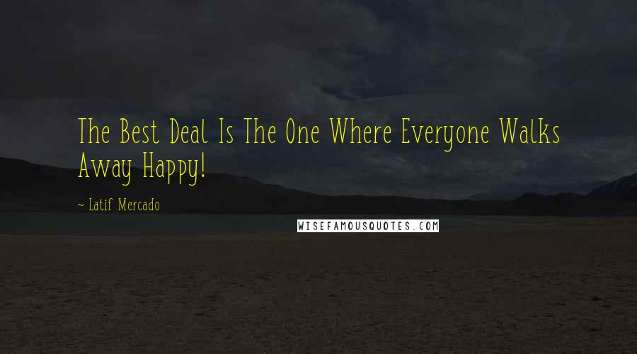 Latif Mercado quotes: The Best Deal Is The One Where Everyone Walks Away Happy!