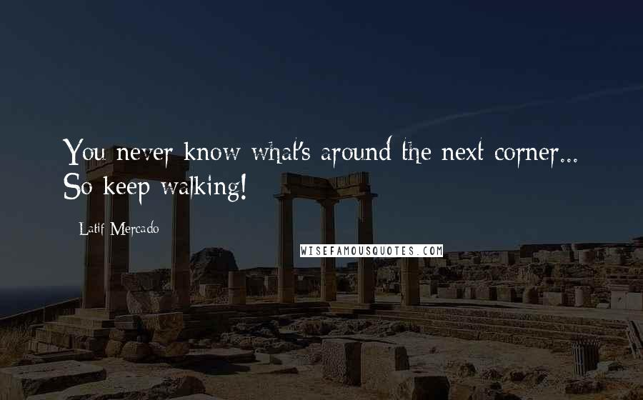 Latif Mercado quotes: You never know what's around the next corner... So keep walking!