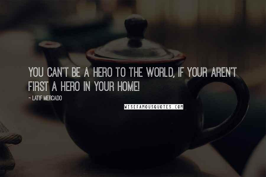 Latif Mercado quotes: You Can't Be A Hero To The World, If Your Aren't First A Hero In Your Home!