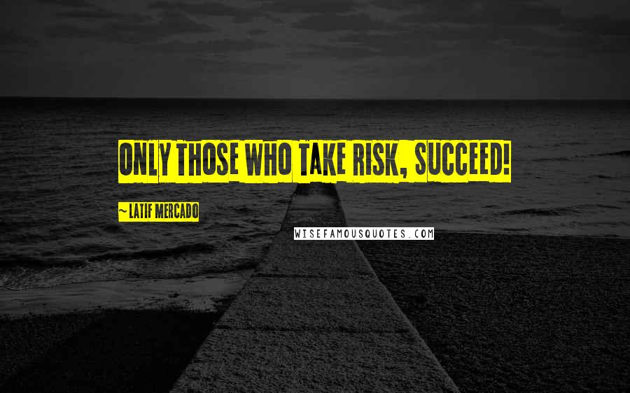 Latif Mercado quotes: Only Those Who Take Risk, Succeed!