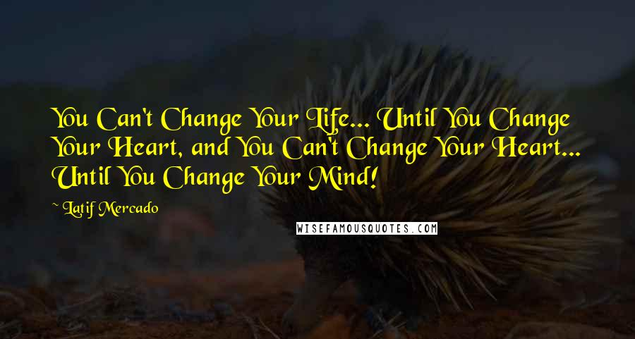 Latif Mercado quotes: You Can't Change Your Life... Until You Change Your Heart, and You Can't Change Your Heart... Until You Change Your Mind!