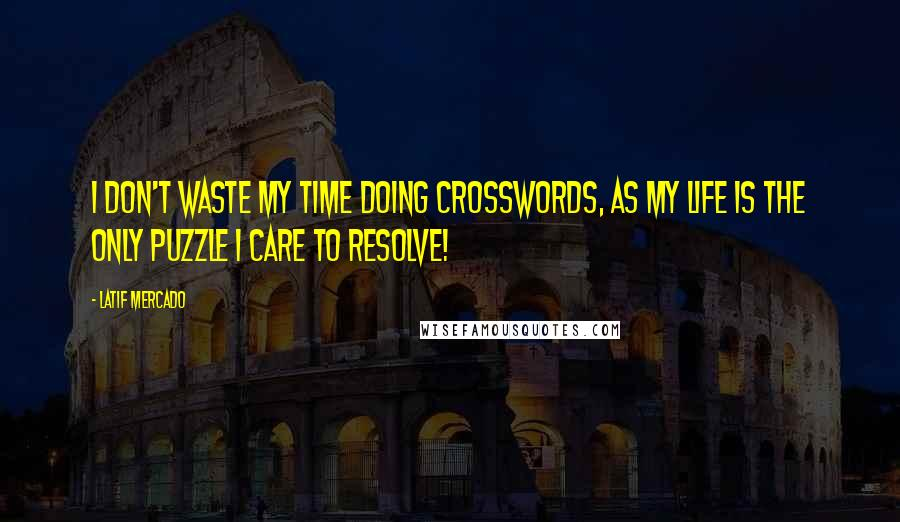 Latif Mercado quotes: I Don't Waste My Time Doing Crosswords, As My Life Is The Only Puzzle I Care To Resolve!