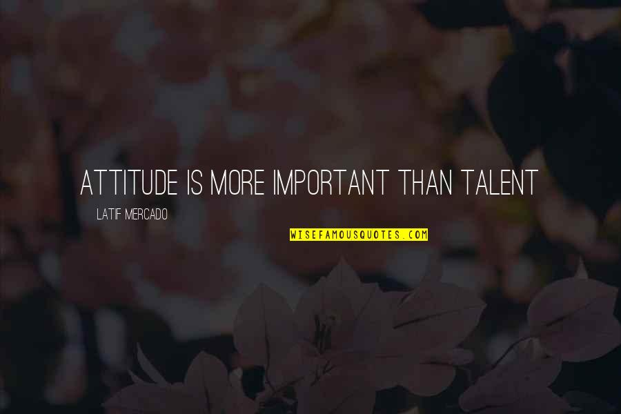 Latif Quotes By Latif Mercado: Attitude Is More Important Than Talent