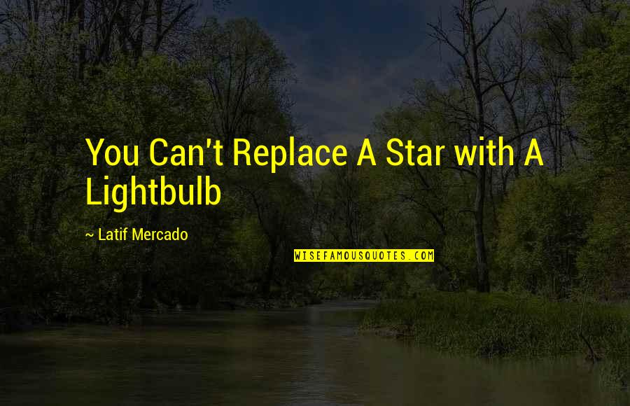 Latif Quotes By Latif Mercado: You Can't Replace A Star with A Lightbulb