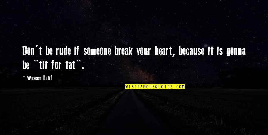 Latif Quotes By Waseem Latif: Don't be rude if someone break your heart,