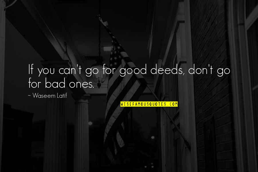 Latif Quotes By Waseem Latif: If you can't go for good deeds, don't