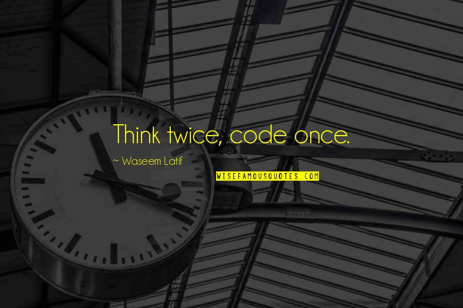 Latif Quotes By Waseem Latif: Think twice, code once.