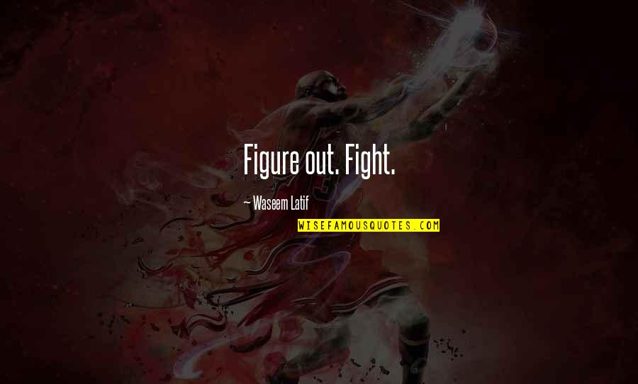 Latif Quotes By Waseem Latif: Figure out. Fight.