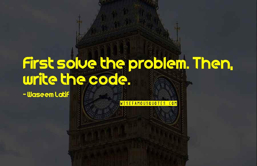 Latif Quotes By Waseem Latif: First solve the problem. Then, write the code.