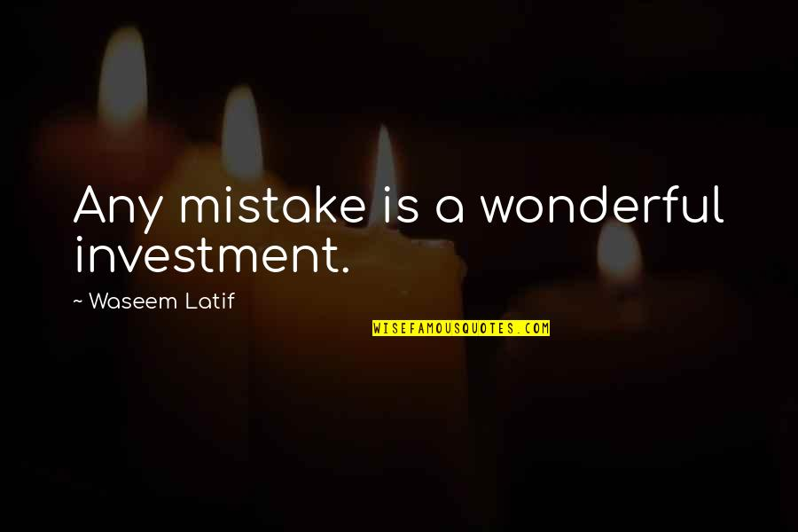 Latif Quotes By Waseem Latif: Any mistake is a wonderful investment.