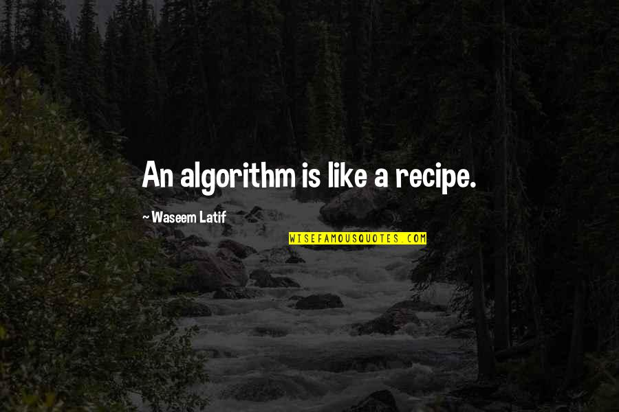 Latif Quotes By Waseem Latif: An algorithm is like a recipe.