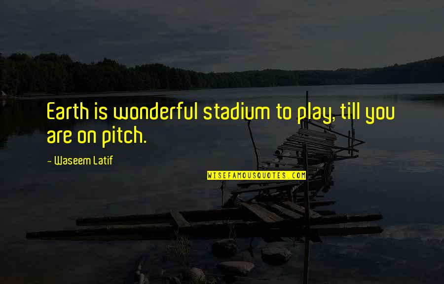 Latif Quotes By Waseem Latif: Earth is wonderful stadium to play, till you