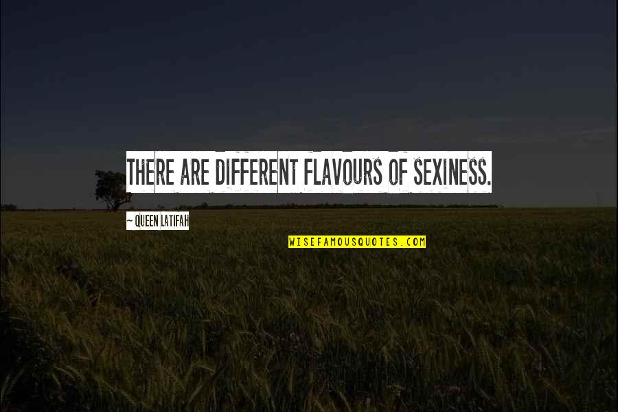 Latifah Quotes By Queen Latifah: There are different flavours of sexiness.