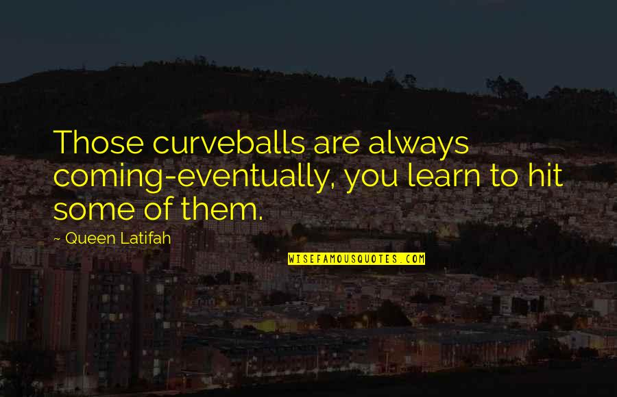 Latifah Quotes By Queen Latifah: Those curveballs are always coming-eventually, you learn to