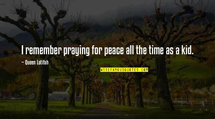 Latifah Quotes By Queen Latifah: I remember praying for peace all the time