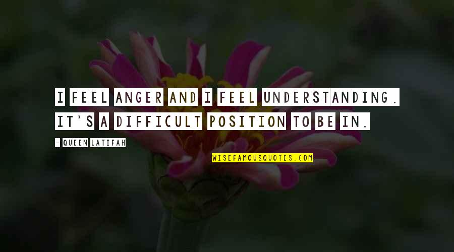 Latifah Quotes By Queen Latifah: I feel anger and I feel understanding. It's