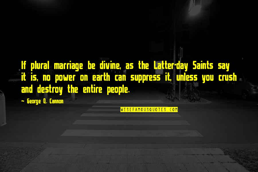 Latter Day Quotes By George Q. Cannon: If plural marriage be divine, as the Latter-day