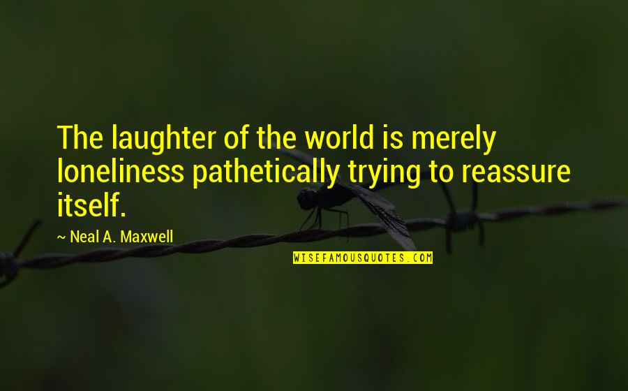 Latter Day Quotes By Neal A. Maxwell: The laughter of the world is merely loneliness