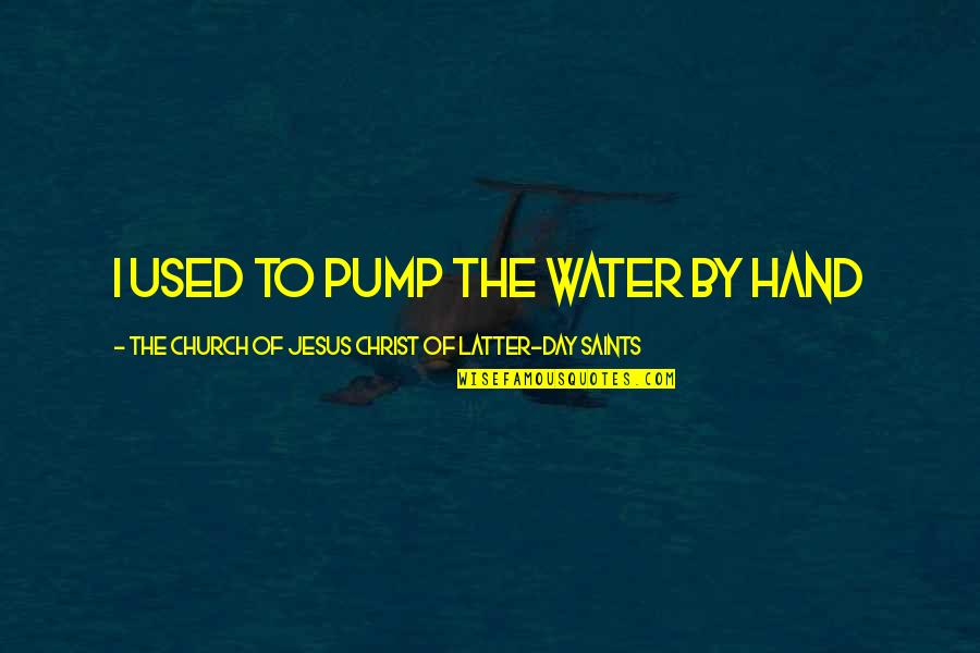 Latter Day Quotes By The Church Of Jesus Christ Of Latter-day Saints: I used to pump the water by hand