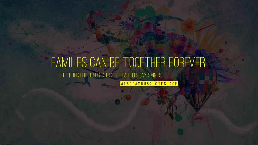 Latter Day Quotes By The Church Of Jesus Christ Of Latter-day Saints: Families can be together forever.