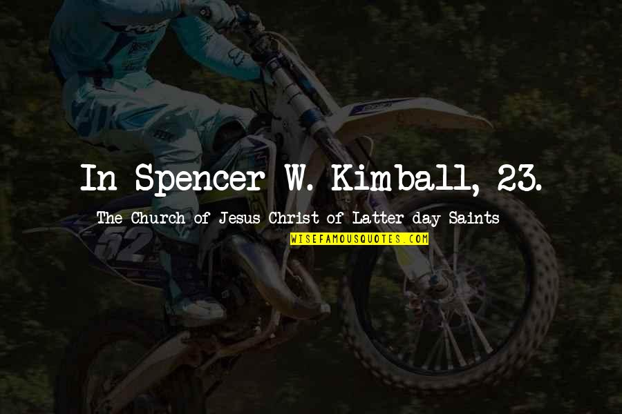 Latter Day Quotes By The Church Of Jesus Christ Of Latter-day Saints: In Spencer W. Kimball, 23.
