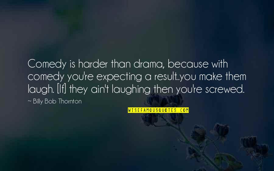 Laugh Harder Quotes By Billy Bob Thornton: Comedy is harder than drama, because with comedy