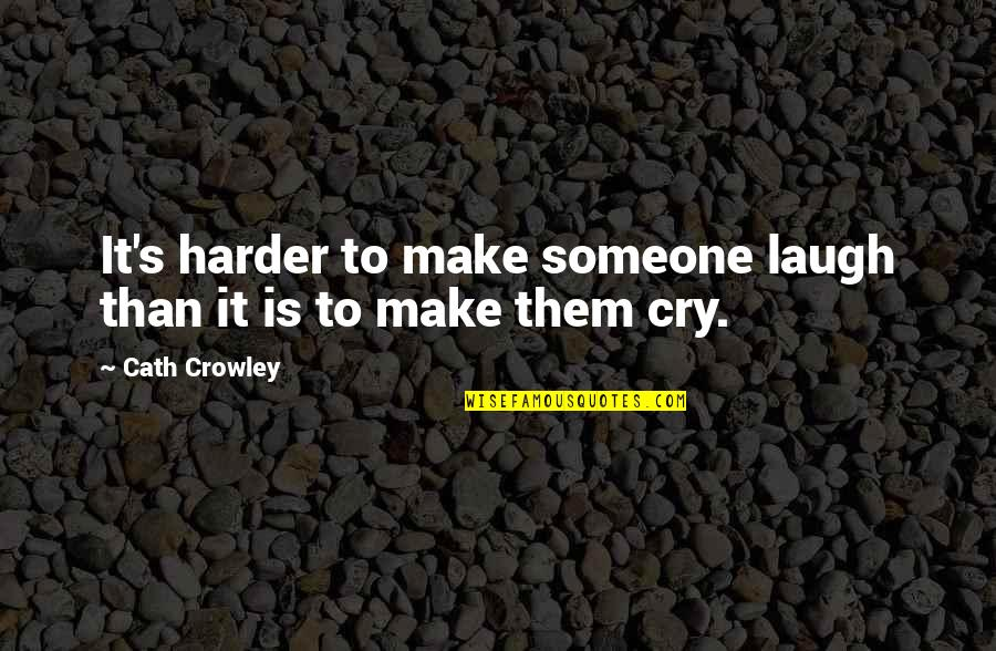 Laugh Harder Quotes By Cath Crowley: It's harder to make someone laugh than it