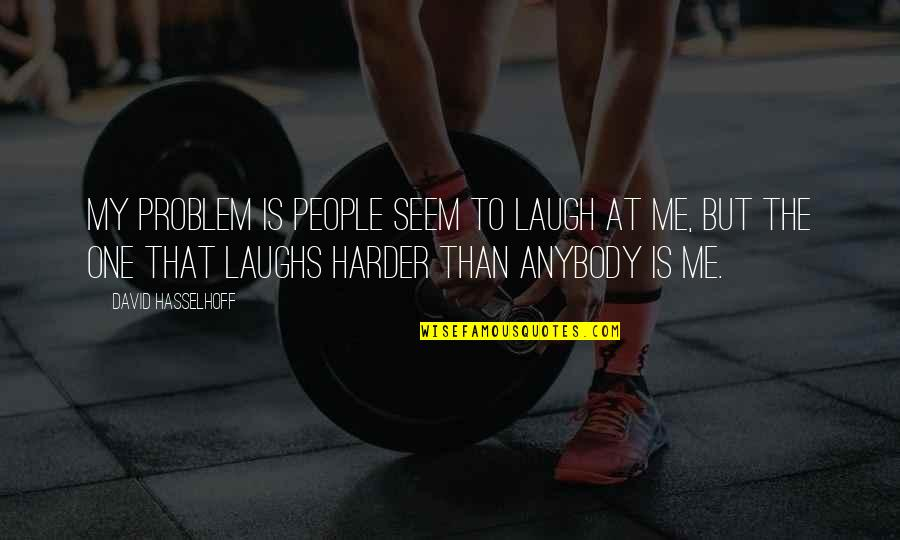 Laugh Harder Quotes By David Hasselhoff: My problem is people seem to laugh at