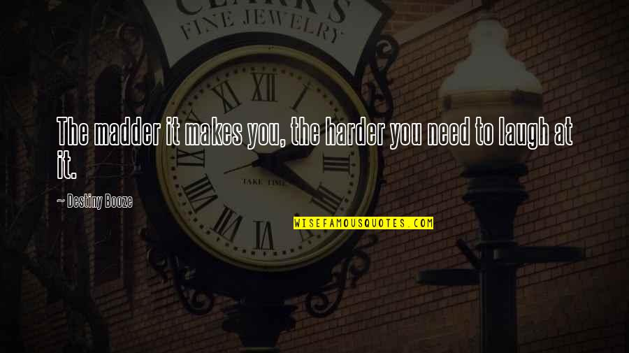 Laugh Harder Quotes By Destiny Booze: The madder it makes you, the harder you