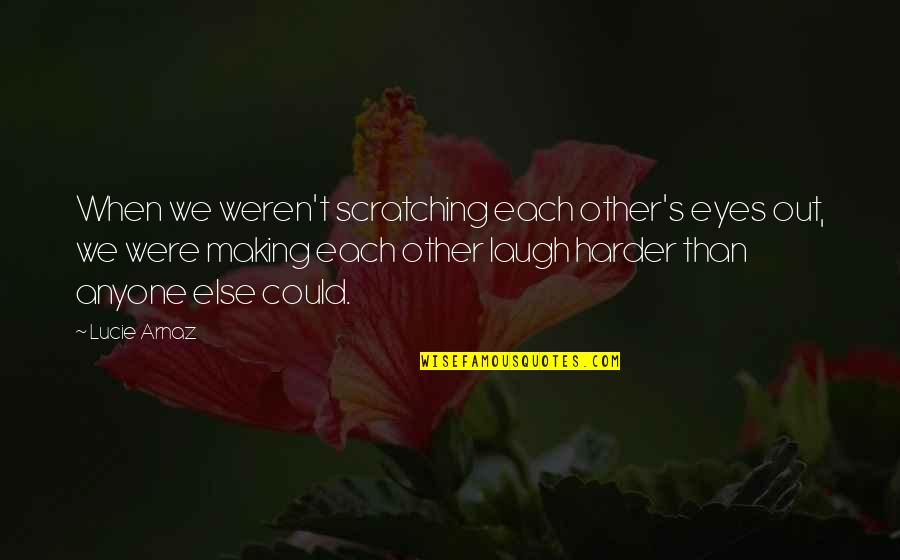 Laugh Harder Quotes By Lucie Arnaz: When we weren't scratching each other's eyes out,