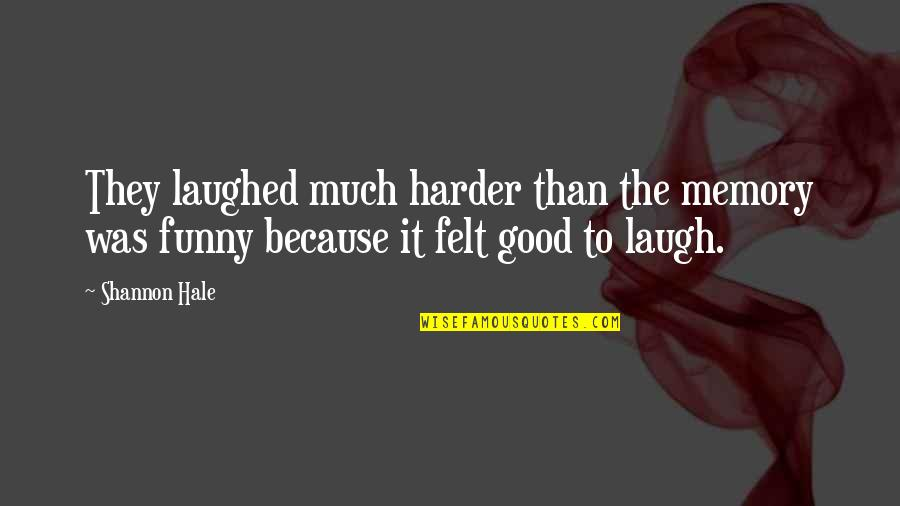 Laugh Harder Quotes By Shannon Hale: They laughed much harder than the memory was