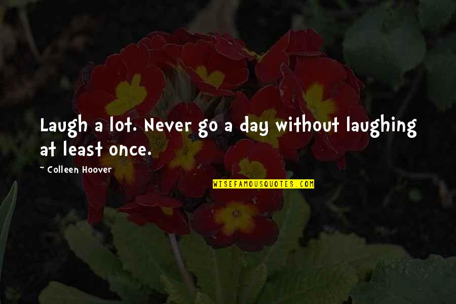 Laughing A Lot Quotes By Colleen Hoover: Laugh a lot. Never go a day without