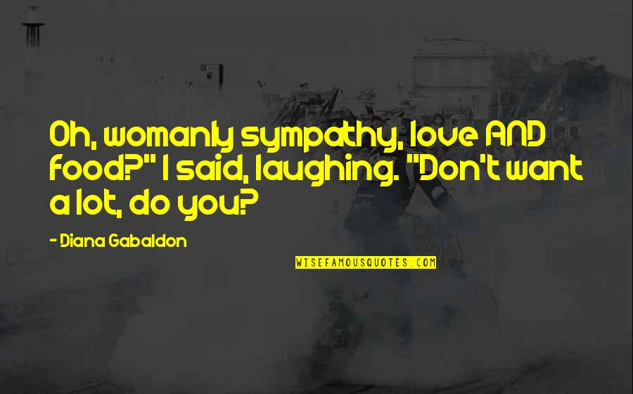 "Laughing A Lot Quotes By Diana Gabaldon: Oh, womanly sympathy, love AND food?"" I said,"
