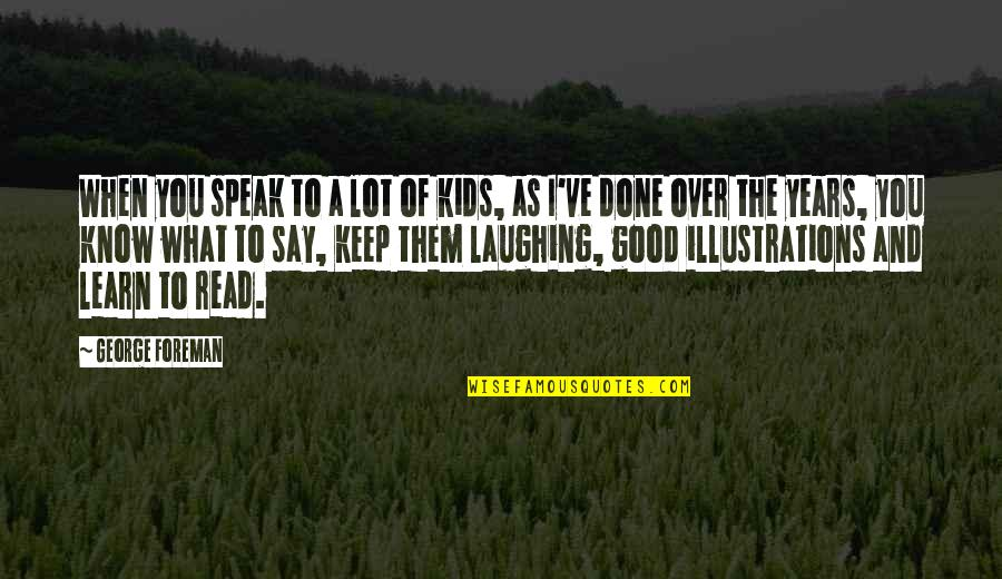 Laughing A Lot Quotes By George Foreman: When you speak to a lot of kids,