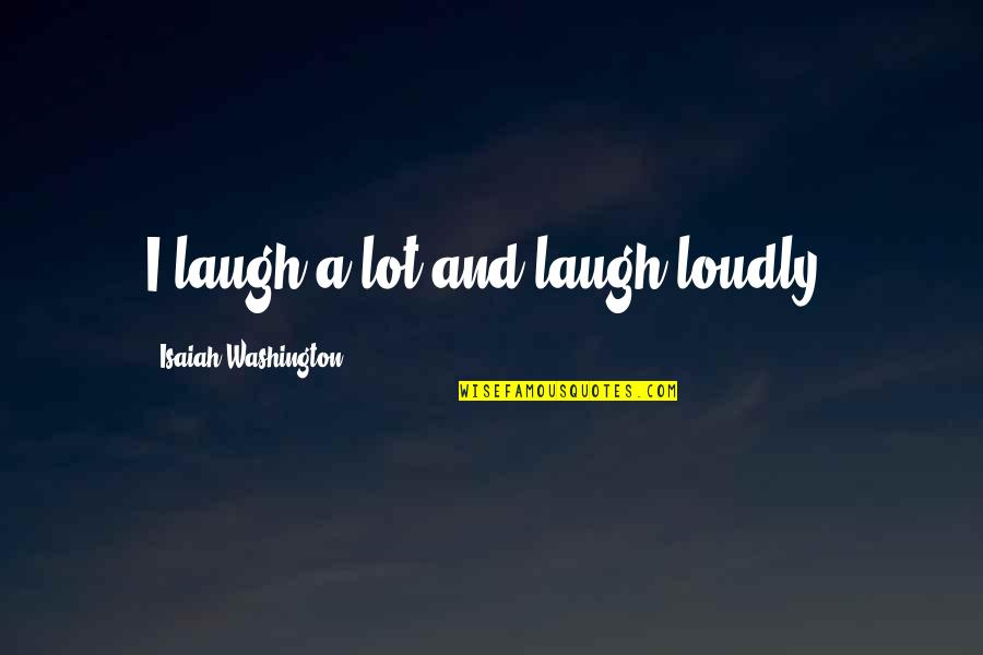 Laughing A Lot Quotes By Isaiah Washington: I laugh a lot and laugh loudly!
