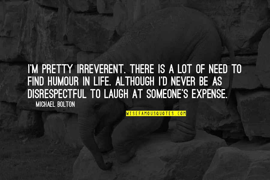 Laughing A Lot Quotes By Michael Bolton: I'm pretty irreverent. There is a lot of