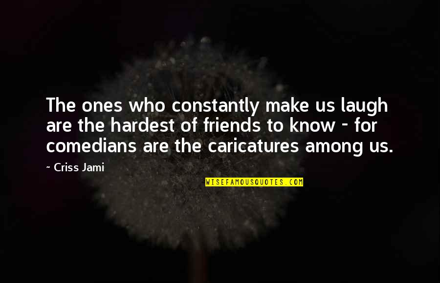 Laughing And Friends Quotes By Criss Jami: The ones who constantly make us laugh are
