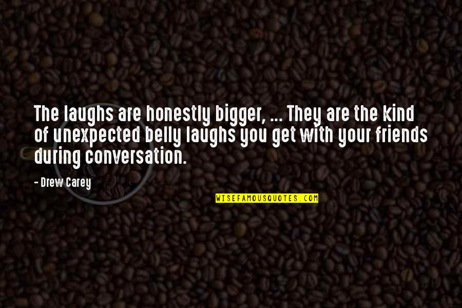 Laughing And Friends Quotes By Drew Carey: The laughs are honestly bigger, ... They are