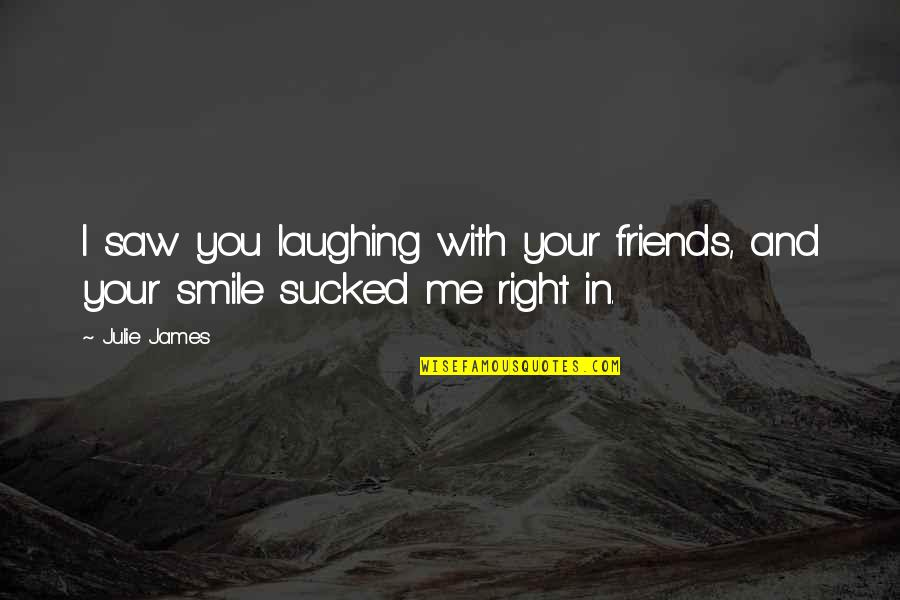 Laughing And Friends Quotes By Julie James: I saw you laughing with your friends, and