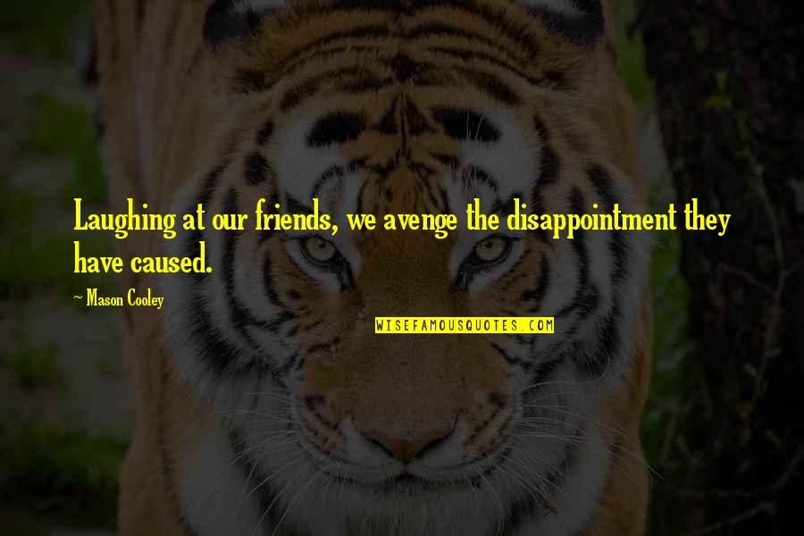 Laughing And Friends Quotes By Mason Cooley: Laughing at our friends, we avenge the disappointment