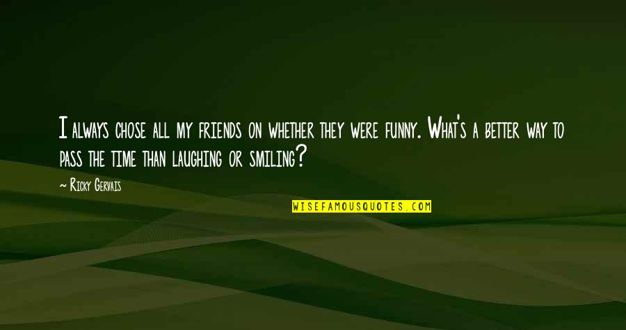 Laughing And Friends Quotes By Ricky Gervais: I always chose all my friends on whether