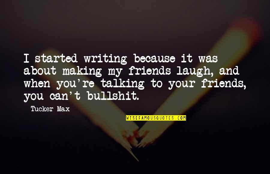 Laughing And Friends Quotes By Tucker Max: I started writing because it was about making